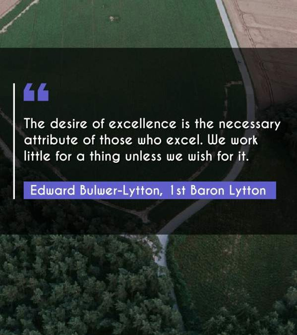 The desire of excellence is the necessary attribute of those who excel. We work little for a thing unless we wish for it.