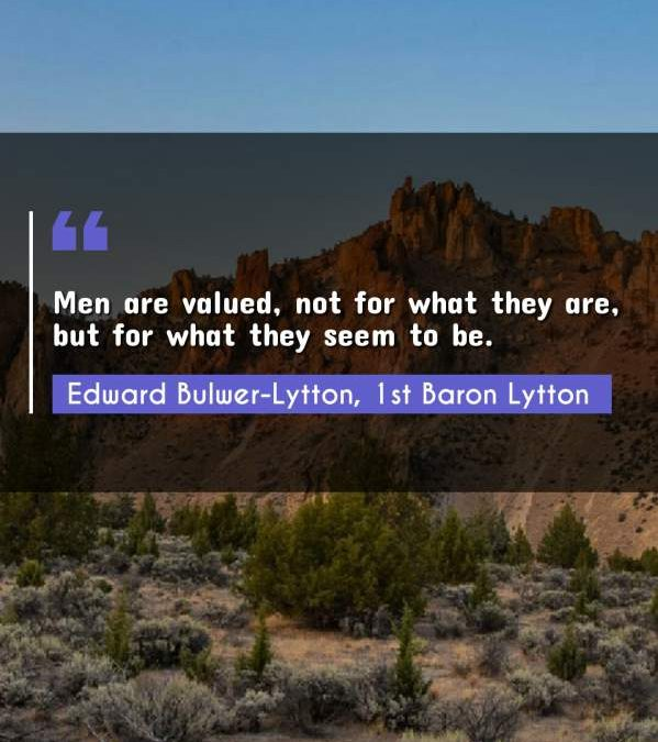 Men are valued, not for what they are, but for what they seem to be.