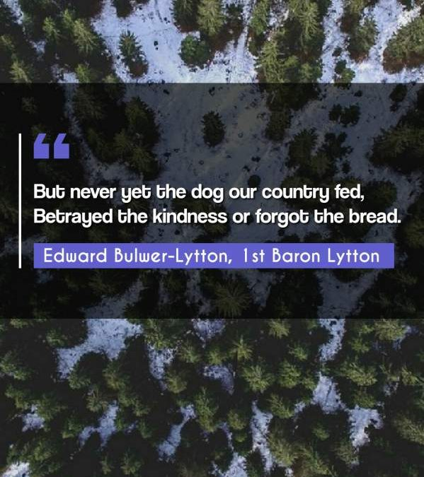 But never yet the dog our country fed, Betrayed the kindness or forgot the bread.