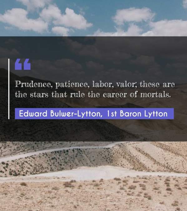 Prudence, patience, labor, valor; these are the stars that rule the career of mortals.