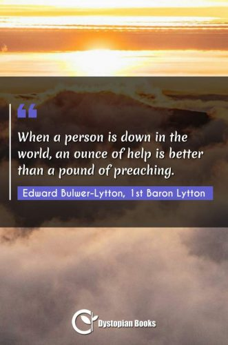 When a person is down in the world, an ounce of help is better than a pound of preaching.