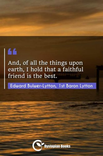 And, of all the things upon earth, I hold that a faithful friend is the best.