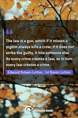 The law is a gun, which if it misses a pigeon always kills a crow; if it does not strike the guilty, it hits someone else. As every crime creates a law, so in turn every law creates a crime.
