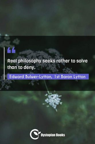 Real philosophy seeks rather to solve than to deny.
