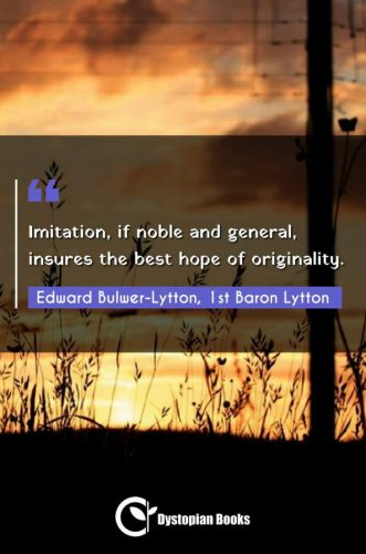 Imitation, if noble and general, insures the best hope of originality.
