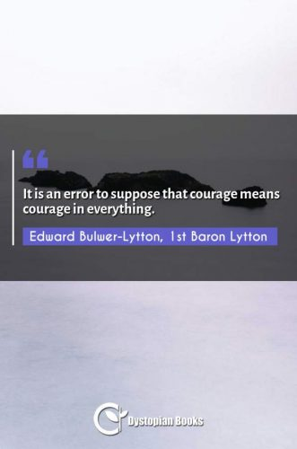 It is an error to suppose that courage means courage in everything.