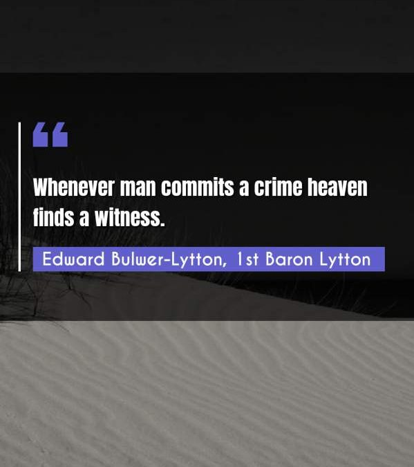 Whenever man commits a crime heaven finds a witness.