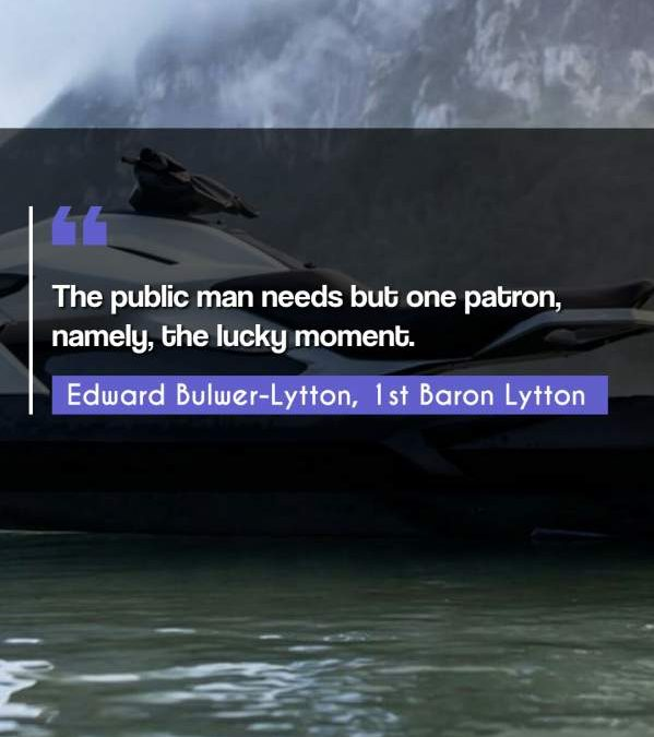 The public man needs but one patron, namely, the lucky moment.