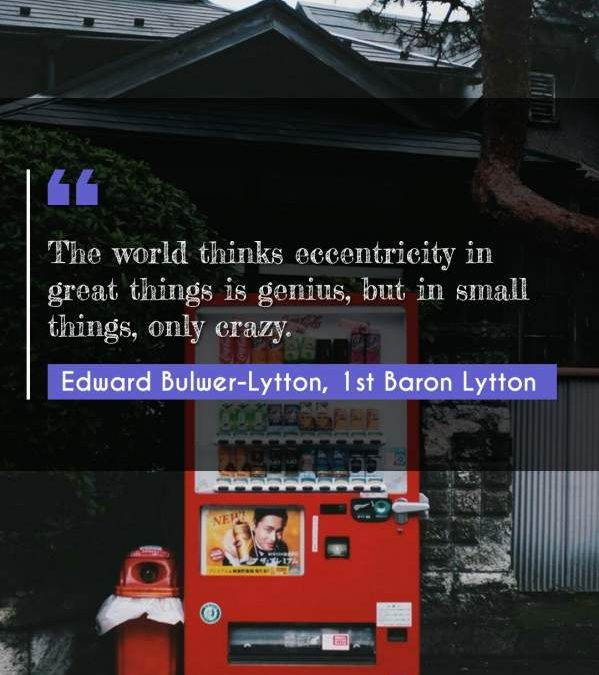 The world thinks eccentricity in great things is genius, but in small things, only crazy.
