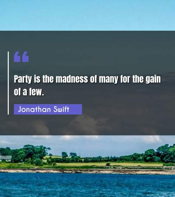 Party is the madness of many for the gain of a few.