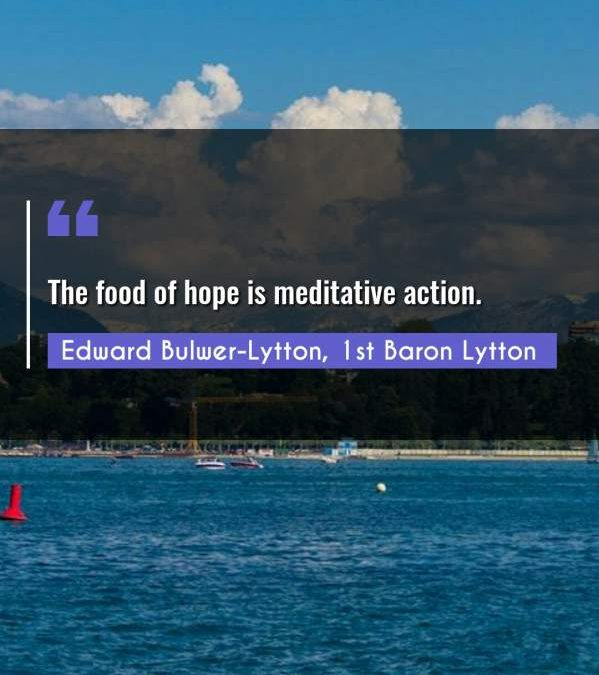 The food of hope is meditative action.