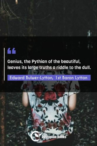 Genius, the Pythian of the beautiful, leaves its large truths a riddle to the dull.