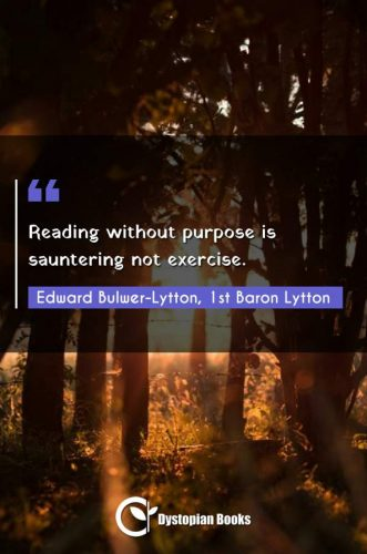 Reading without purpose is sauntering not exercise.
