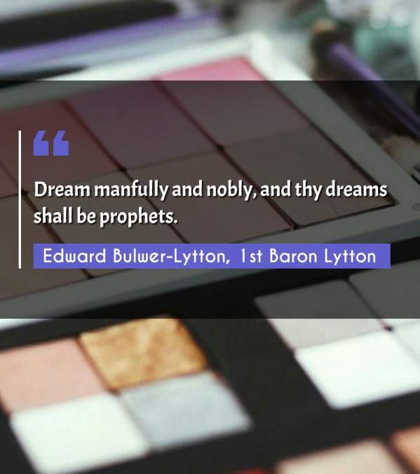 Dream manfully and nobly, and thy dreams shall be prophets.