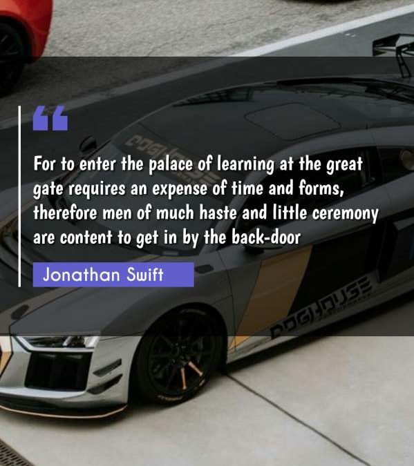 For to enter the palace of learning at the great gate requires an expense of time and forms, therefore men of much haste and little ceremony are content to get in by the back-door