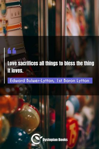 Love sacrifices all things to bless the thing it loves.