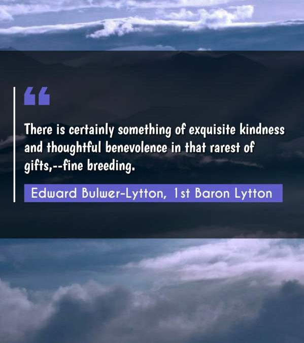There is certainly something of exquisite kindness and thoughtful benevolence in that rarest of gifts,--fine breeding.
