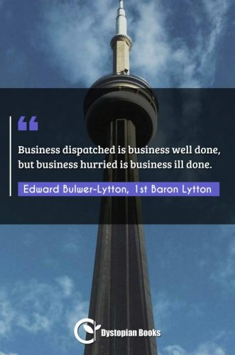 Business dispatched is business well done, but business hurried is business ill done.