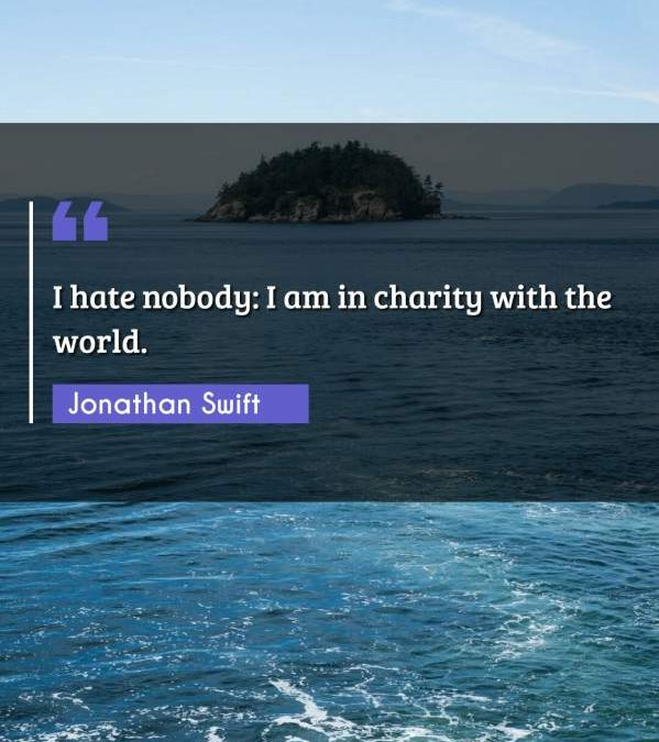 I hate nobody: I am in charity with the world.