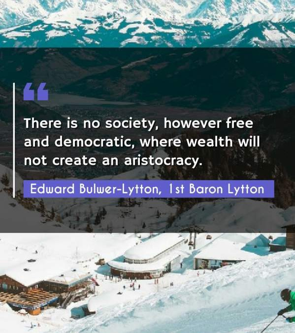 There is no society, however free and democratic, where wealth will not create an aristocracy.