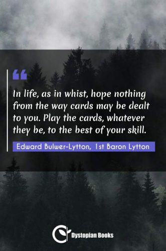 In life, as in whist, hope nothing from the way cards may be dealt to you. Play the cards, whatever they be, to the best of your skill.