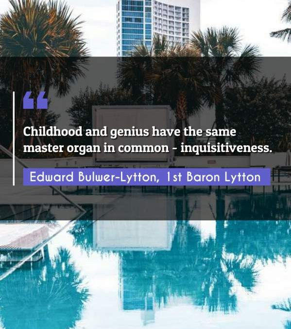 Childhood and genius have the same master organ in common - inquisitiveness.