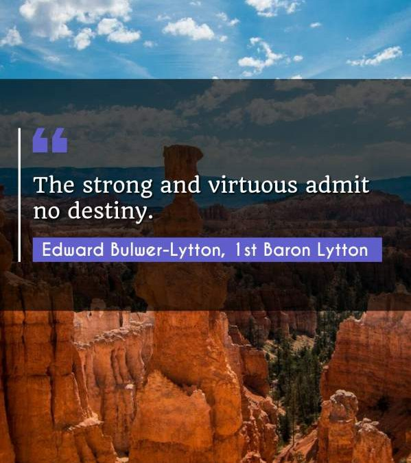 The strong and virtuous admit no destiny.