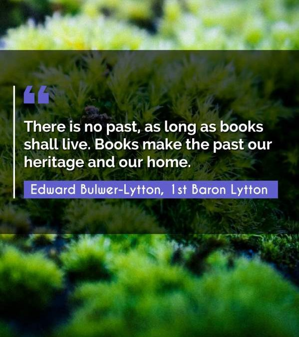 There is no past, as long as books shall live. Books make the past our heritage and our home.