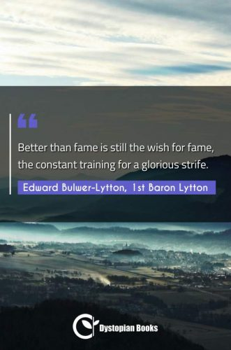 Better than fame is still the wish for fame, the constant training for a glorious strife.