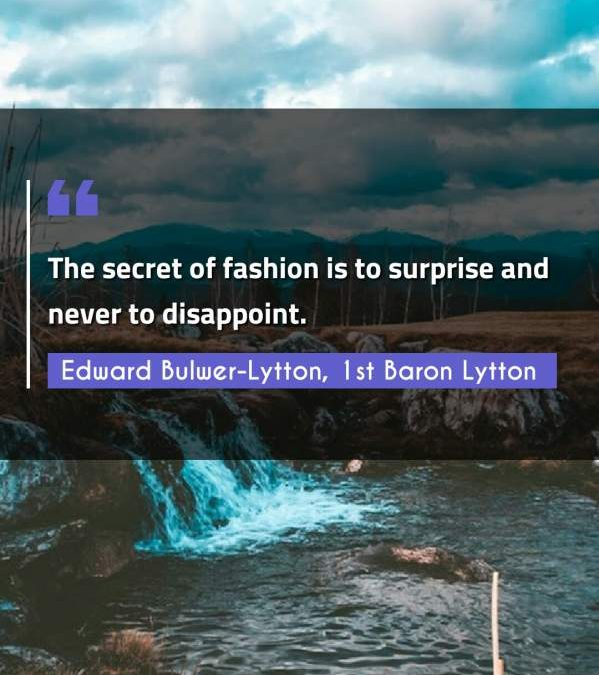 The secret of fashion is to surprise and never to disappoint.