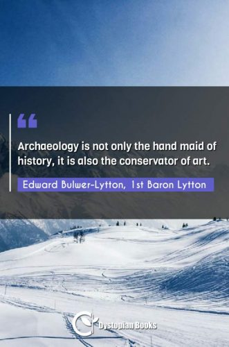 Archaeology is not only the hand maid of history, it is also the conservator of art.