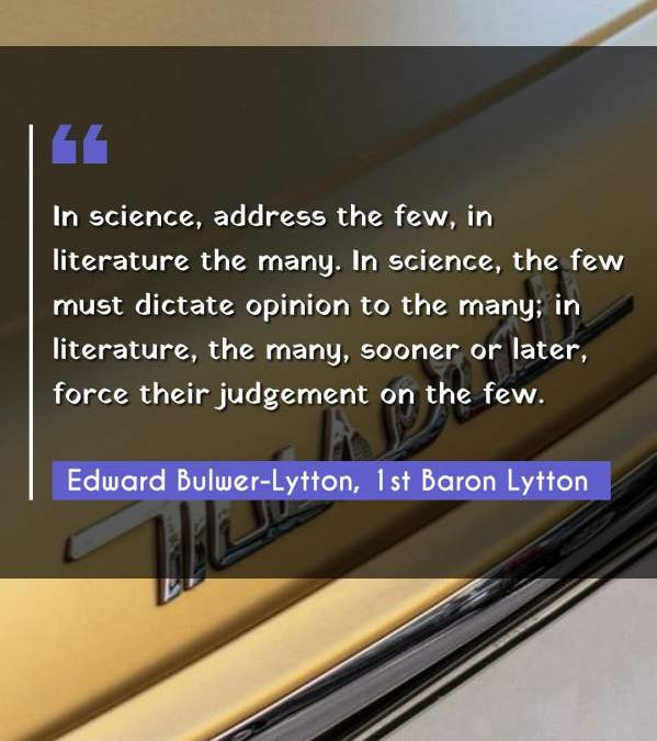 In science, address the few, in literature the many. In science, the few must dictate opinion to the many; in literature, the many, sooner or later, force their judgement on the few.