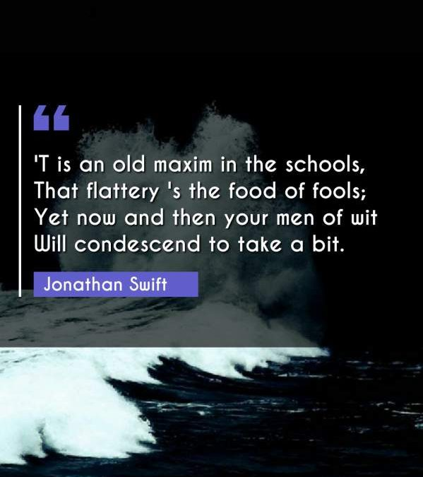 'T is an old maxim in the schools, That flattery 's the food of fools; Yet now and then your men of wit Will condescend to take a bit.