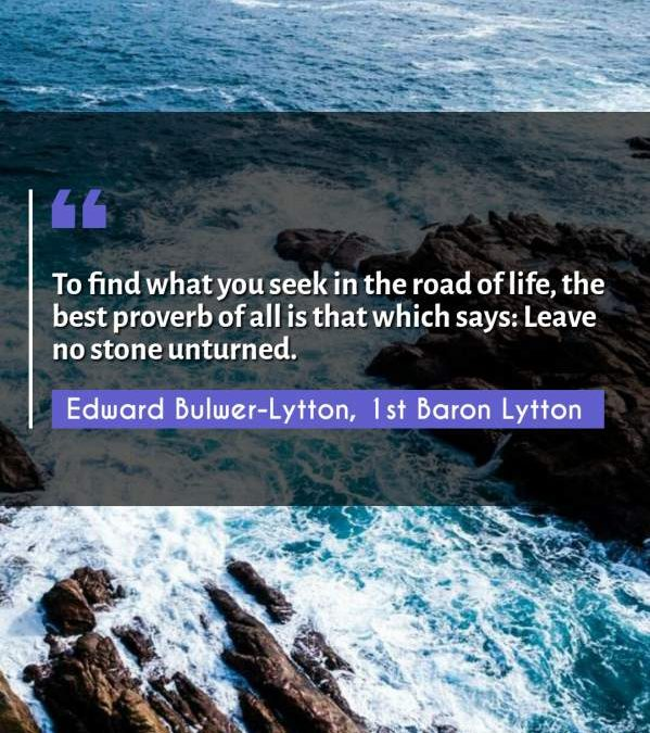 To find what you seek in the road of life, the best proverb of all is that which says: Leave no stone unturned.