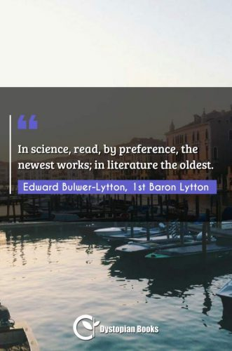 In science, read, by preference, the newest works; in literature the oldest.