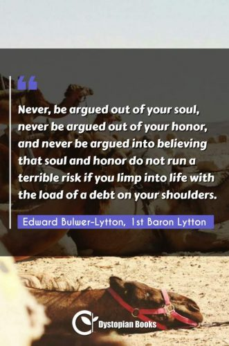 Never, be argued out of your soul, never be argued out of your honor, and never be argued into believing that soul and honor do not run a terrible risk if you limp into life with the load of a debt on your shoulders.