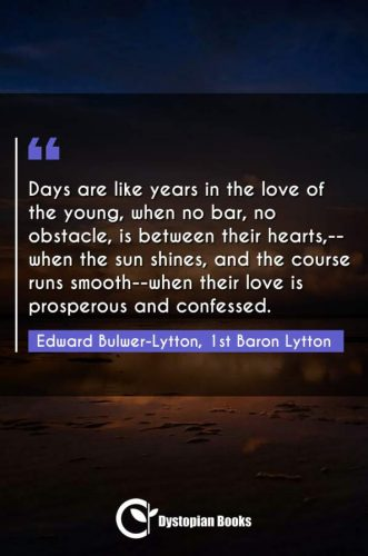 Days are like years in the love of the young, when no bar, no obstacle, is between their hearts,--when the sun shines, and the course runs smooth--when their love is prosperous and confessed.