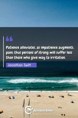 Patience alleviates, as impatience augments, pain; thus persons of strong will suffer less than those who give way to irritation.