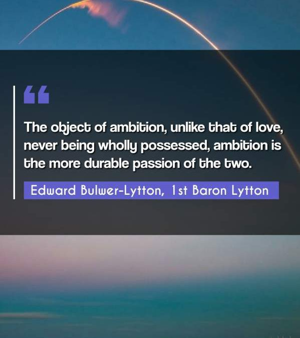 The object of ambition, unlike that of love, never being wholly possessed, ambition is the more durable passion of the two.