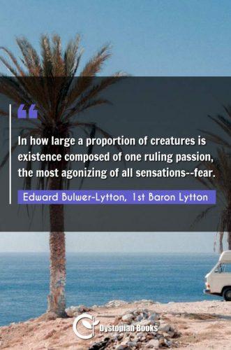 In how large a proportion of creatures is existence composed of one ruling passion, the most agonizing of all sensations--fear.