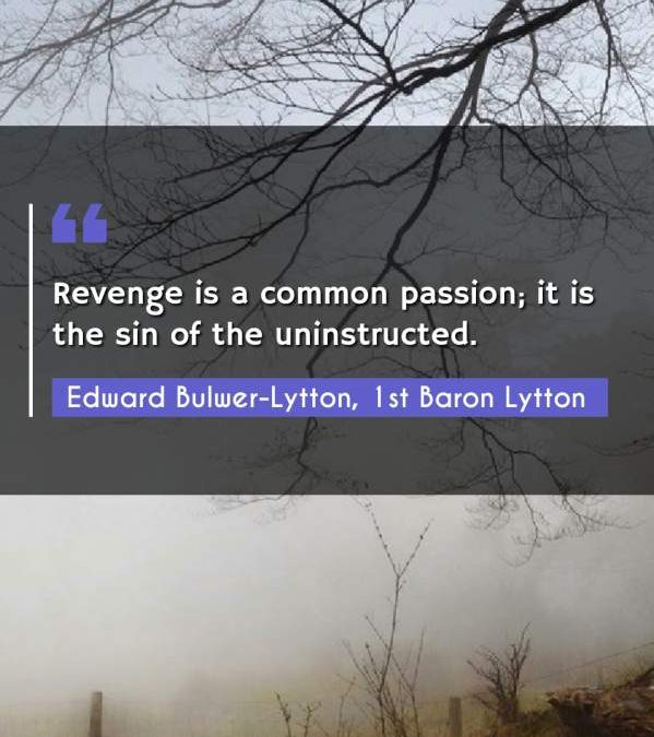 Revenge is a common passion; it is the sin of the uninstructed.