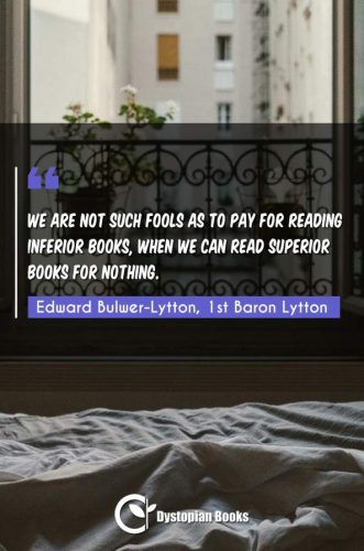 We are not such fools as to pay for reading inferior books, when we can read superior books for nothing.