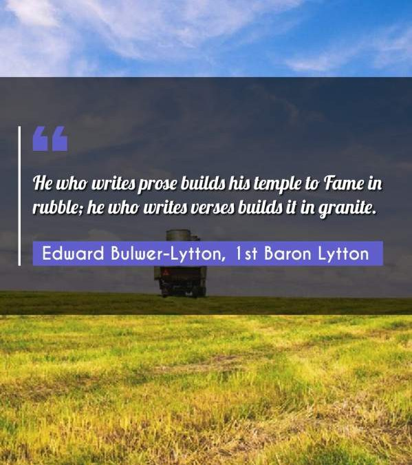 He who writes prose builds his temple to Fame in rubble; he who writes verses builds it in granite.