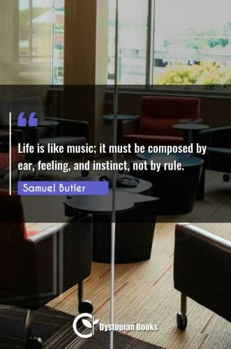 Life is like music; it must be composed by ear, feeling, and instinct, not by rule. Samuel Butler