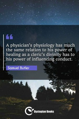 A physician's physiology has much the same relation to his power of healing as a cleric's divinity has to his power of influencing conduct.