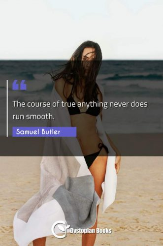 The course of true anything never does run smooth.