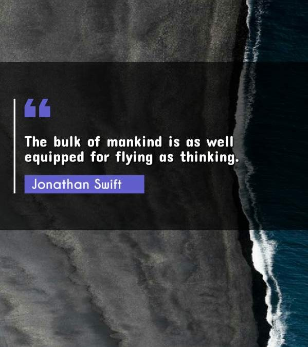 The bulk of mankind is as well equipped for flying as thinking.