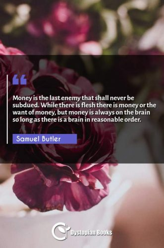 Money is the last enemy that shall never be subdued. While there is flesh there is money or the want of money, but money is always on the brain so long as there is a brain in reasonable order.