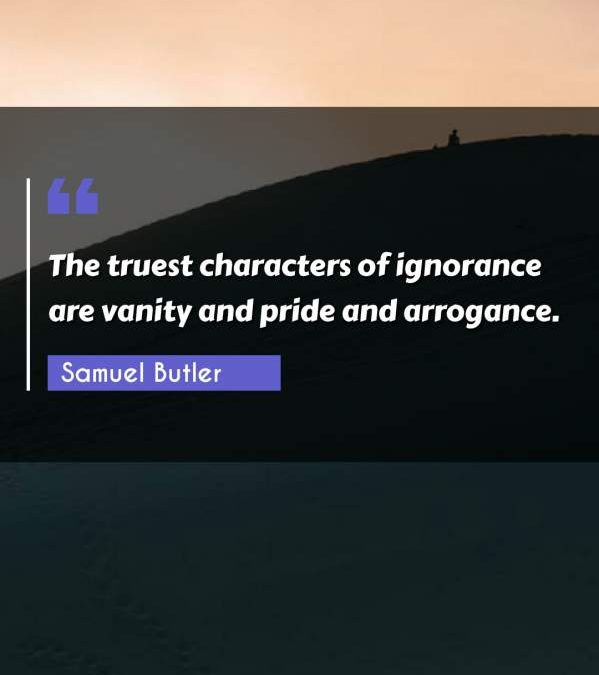 The truest characters of ignorance are vanity and pride and arrogance.