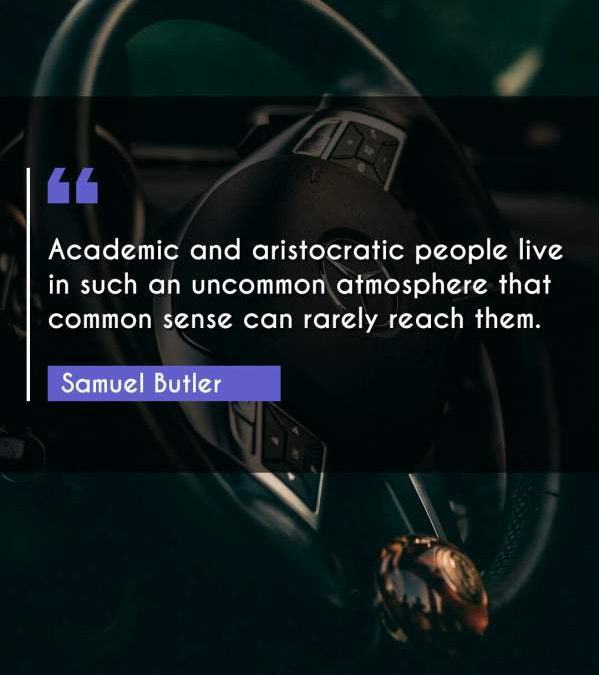 Academic and aristocratic people live in such an uncommon atmosphere that common sense can rarely reach them.